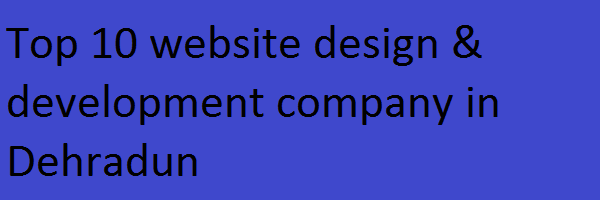 Top 10 website design & development company in Dehradun